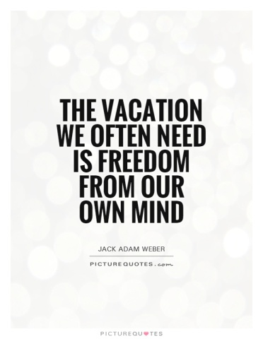 the-vacation-we-often-need-is-freedom-from-our-own-mind-quote-1